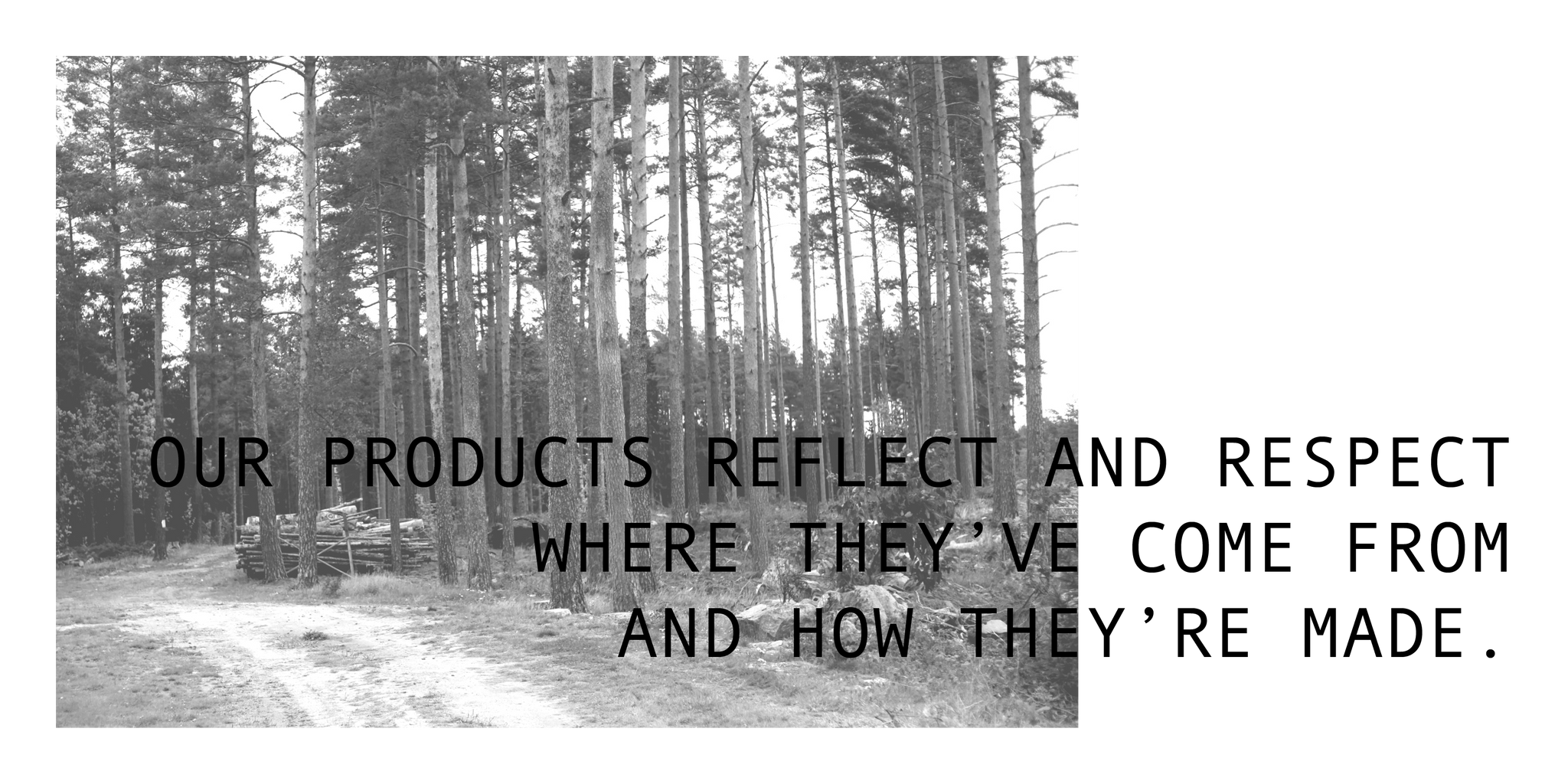 Our products reflect and respect where they've come from and how they're made
