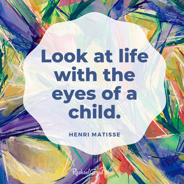 """Look at life with the eyes of a child."" - Henri Matisse"