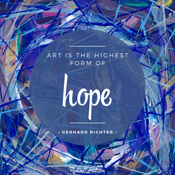 """Art is the Highest Form of Hope.""  - Gerhard Richter"