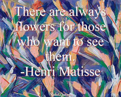 There Are Always Flowers for Those Who Want To See Them Henri Matisse quote