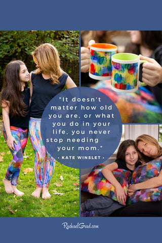 It doesn't matter how old you are, or what you do in your life, you never stop needing your mom. - quote from Kate Winslet with colorful gifts by artist Rachael Grad