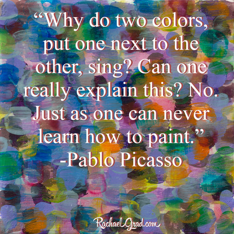 """Why do two colors, put one next to the other, sing? Can one really explain this? no. Just as one can never learn how to paint."" ― Pablo Picasso"