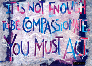 """It is not enough to be compassionate you must act."" — Tenzin Gyatso, Dalai Lama / Amy E. Bartell"