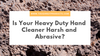 Is Your Heavy Duty Hand Cleaner Harsh and Abrasive?