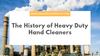 The History of Heavy Duty Hand Cleaners