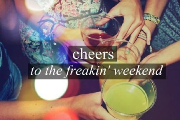 Cheers to the freakin weekend!