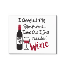 Load image into Gallery viewer, I Googled My Symptoms - Turns Out I Just Needed Wine