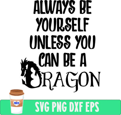 Always be yourself unless you can be a dragon SVG Fueled by Coffee and Chaos