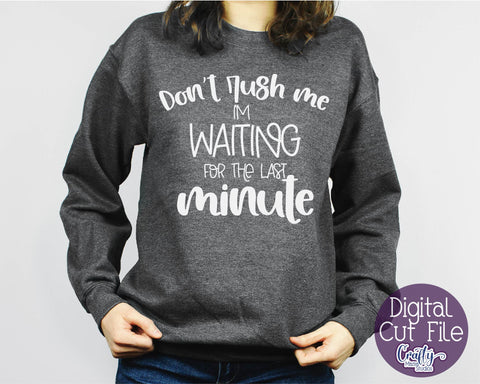 Don't Rush Me Svg - I'm Waiting For The Last Minute - Funny SVG Crafty Mama Studios