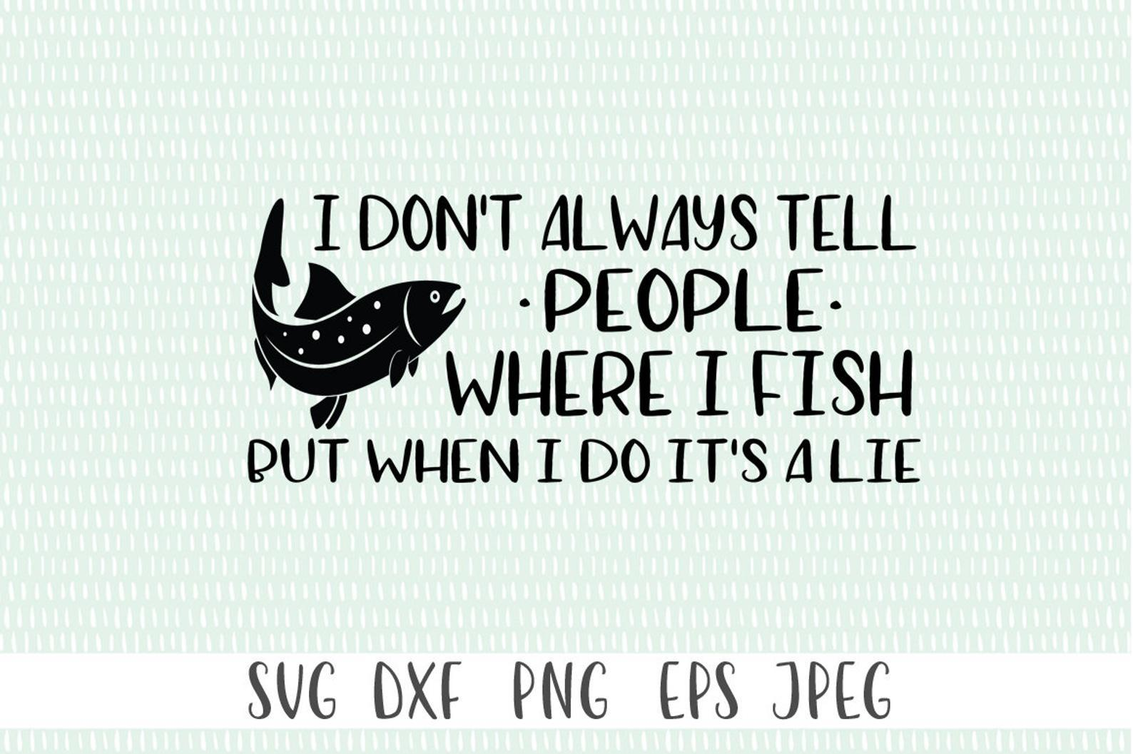 Download Funny Fishing Svg I Don T Always Tell People Where I Fish So Fontsy