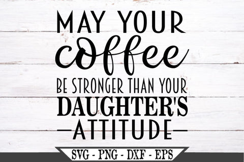 May Your Coffee Be Stronger Than Your Daughter's Attitude SVG Vector Cut File SVG My Sassy Gifts