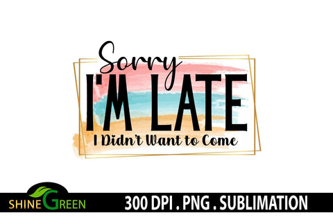 Sarcastic Sublimation - Sorry I'm Late - Funny Quotes Sublimation Shine Green Art