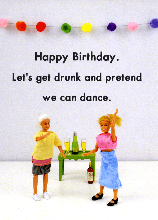 Birthday Card - Get Drunk And Pretend We Can Dance