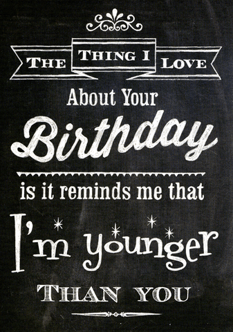 Your birthday reminds me that I'm younger than you