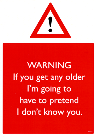 If you get any older - have to pretend I don't know you