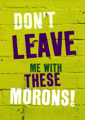Funny Leaving Card - Don't Leave Me With These Morons
