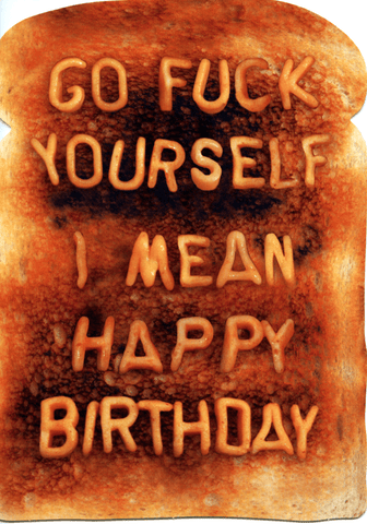 Go f*ck yourself. I mean happy birthday