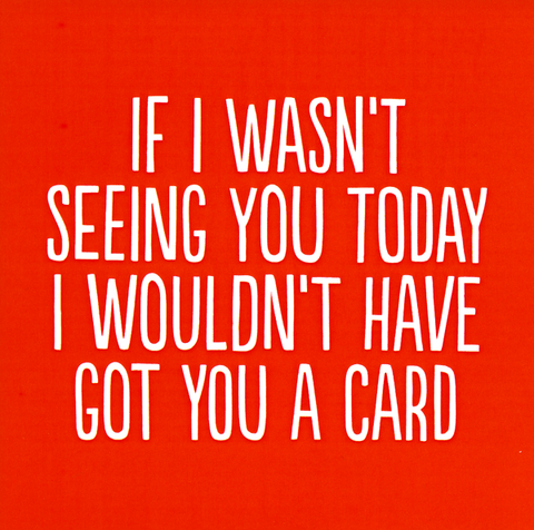 Wouldn't have got you a card