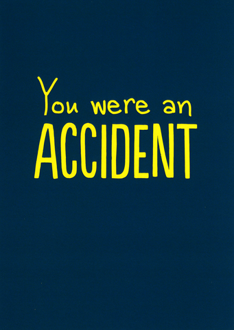 You were an accident