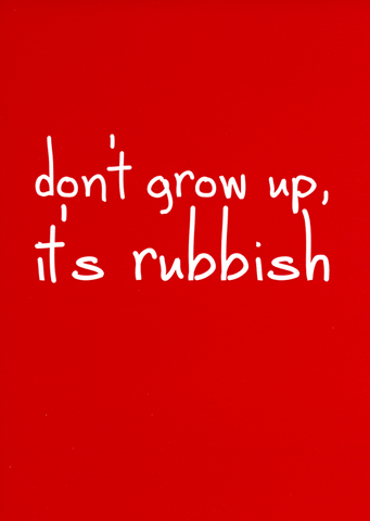 Don't grow up. It's rubbish