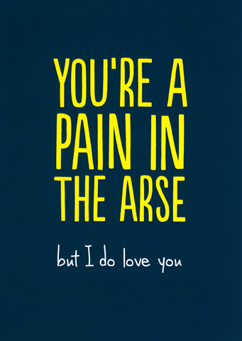 You're a pain in the arse