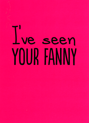 I've seen your fanny