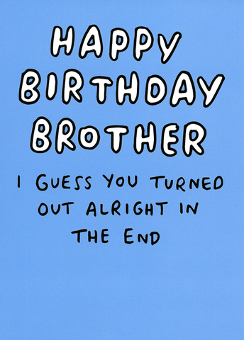 Birthday Card - Brother - Turned Out Alright In The End