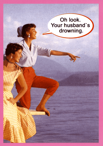 Funny Cards - Oh Look. Your Husband's Drowning