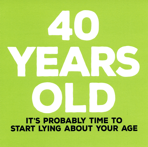 40th - start lying about age