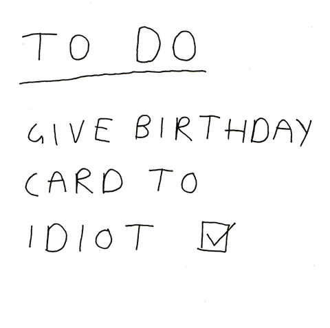 To do - Give birthday card to idiot