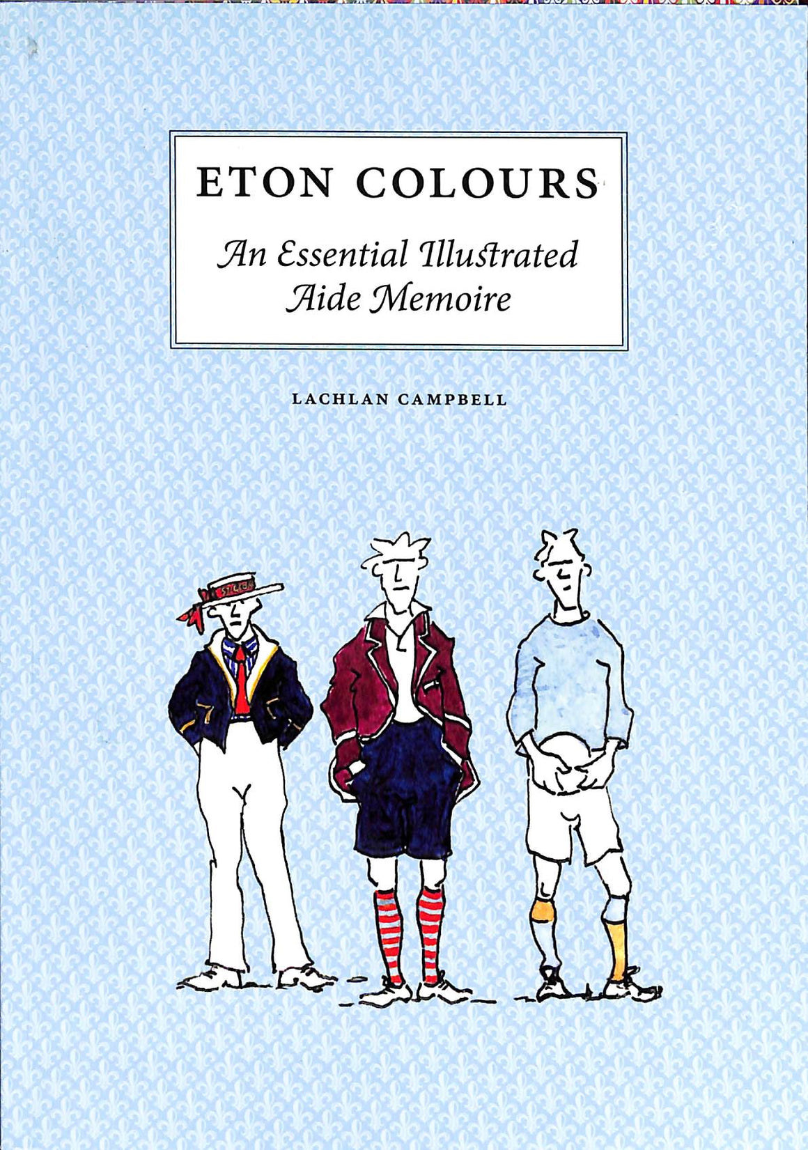 """Eton Colours: An Essential Illustrated Aide Memoire"" CAMPBELL, Lachlan"