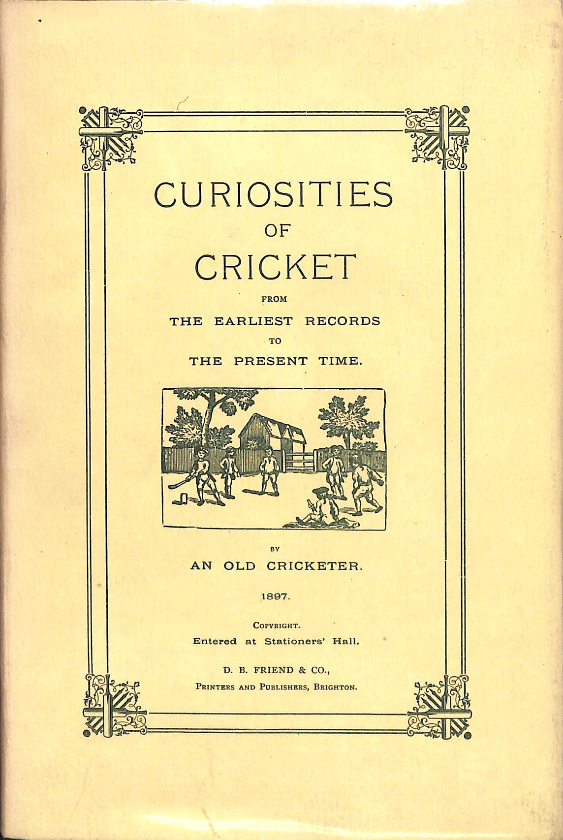 Curiosities of Cricket: From The Earliest Records to The Present Time