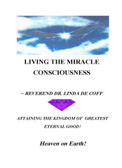 LIVING THE MIRACLE CONSCIOUSNESS, Attaining the Kingdom of Greatest Eternal Good! ~ Heaven on Earth!