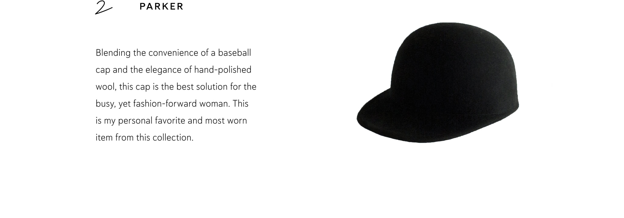 Parker: Blending the convenience of a baseball cap and the elegance of hand-polished wool, this cap is the best solution for the busy, yet fashion-forward woman. This is my personal favorite and most worn item from this collection.
