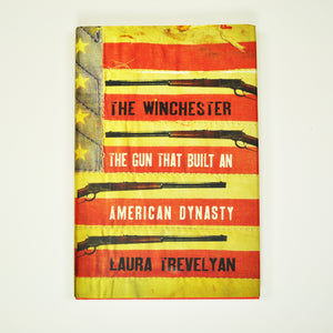 The Winchester: Gun that Built an American Dynasty by Laura Trevelyan