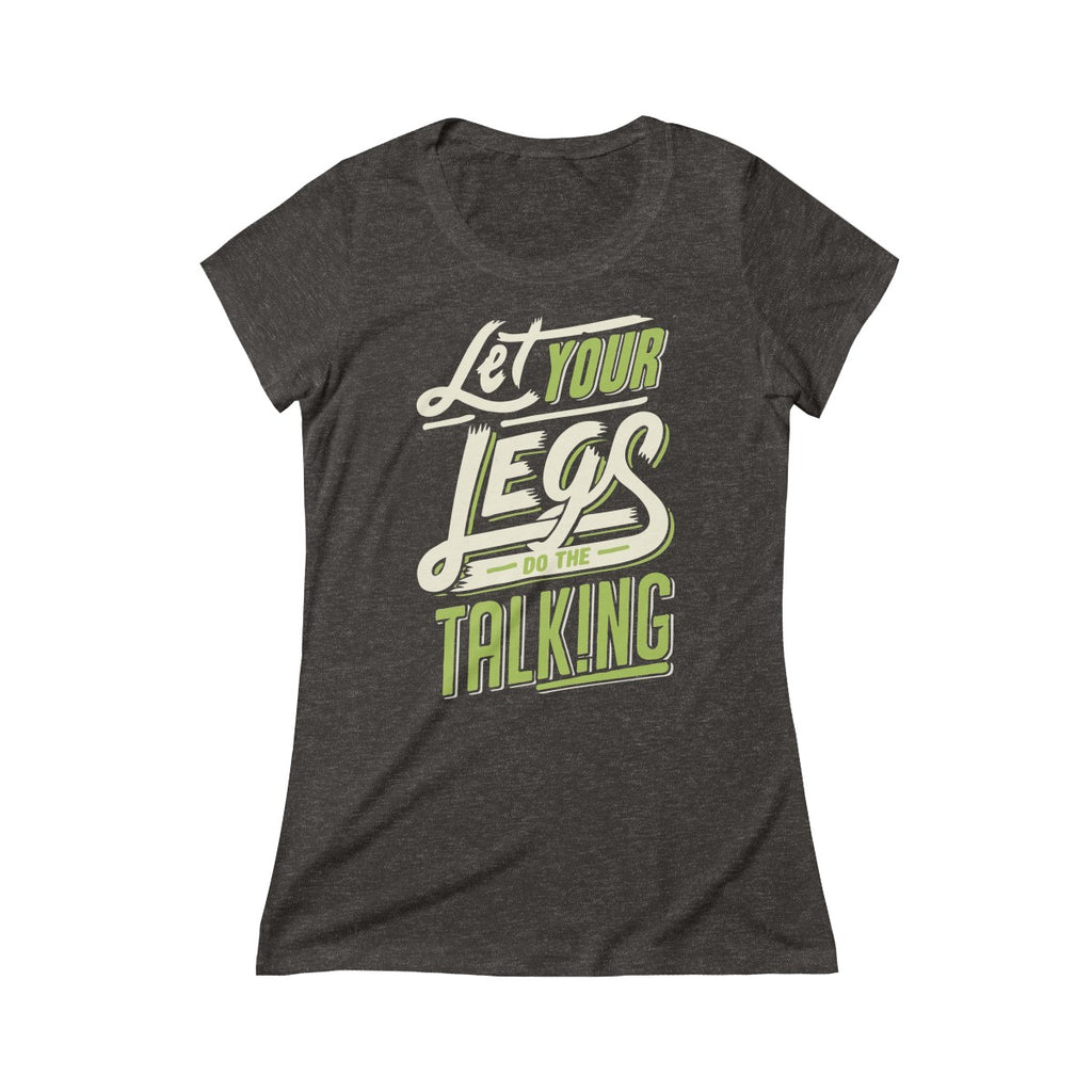 LET YOUR LEGS DO THE TALKING - Women's - Triblend Short Sleeve Tee