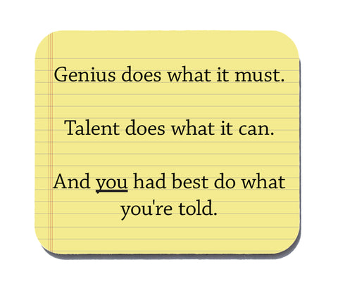 Genius does what it must, Talent does what it can, And you had best do what you're told Mouse Pad