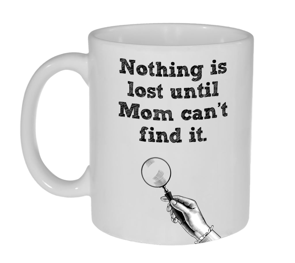 Nothing Is Lost Until Mom Can't Find It Funny Coffee or Tea Mug