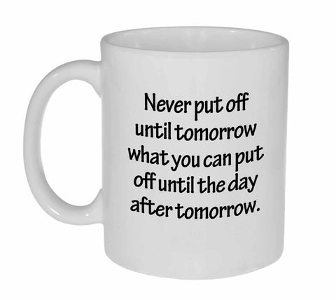 Never Put Off Until Tomorrow What You Can Put Off Until the Day After Tomorrow Mug