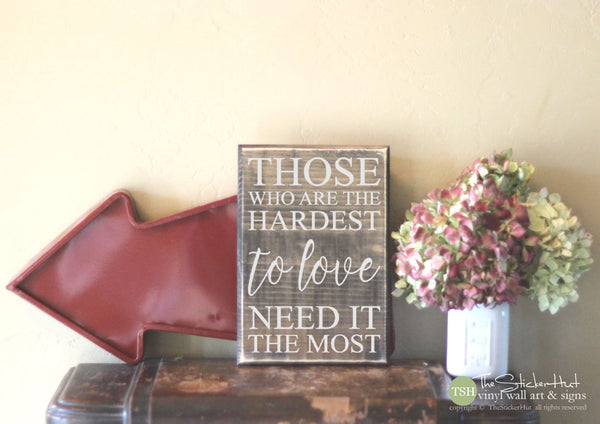 Those Who Are The Hardest to Love Need It the Most Wood Sign - S347