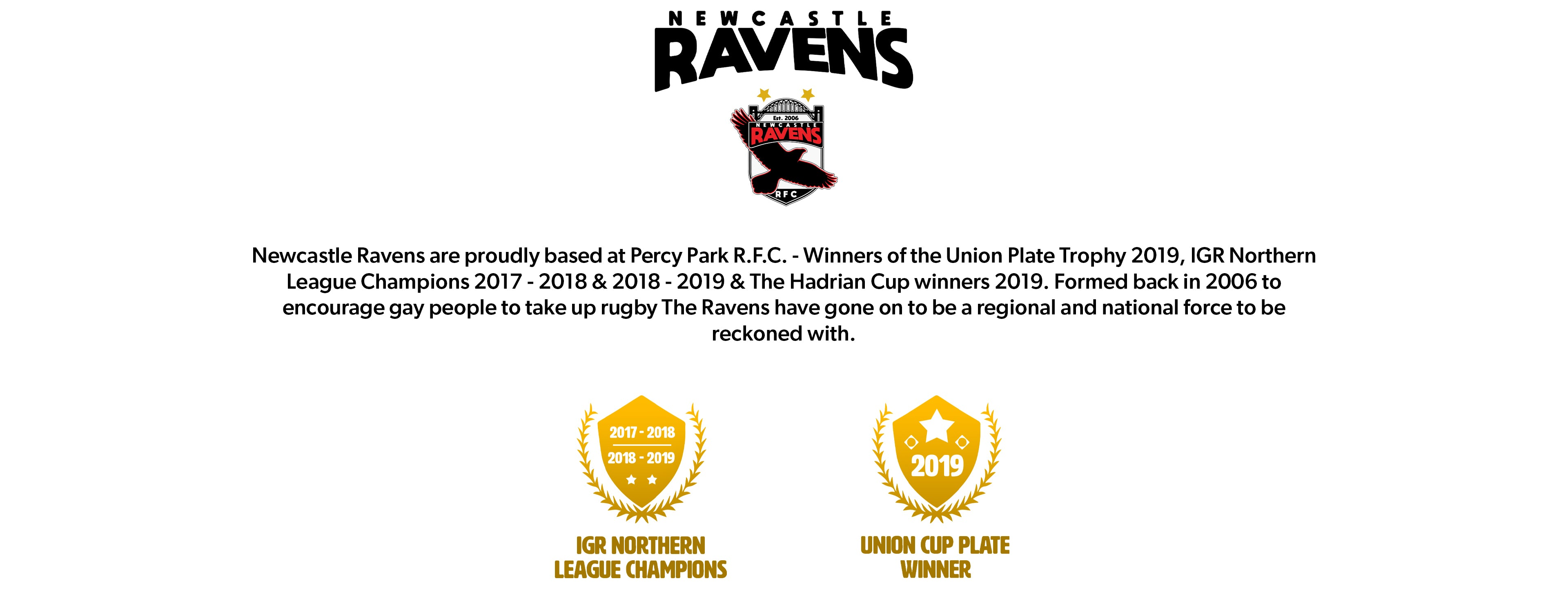 Newcastle Ravens are proudly based at Percy Park R.F.C. - Winners of the Union Plate Trophy 2019, IGR Northern  League Champions 2017 - 2018 & 2018 - 2019 & The Hadrian Cup winners 2019. Formed back in 2006 to encourage gay people to take up rugby The Ravens have gone on to be a regional and national force to be reckoned with.