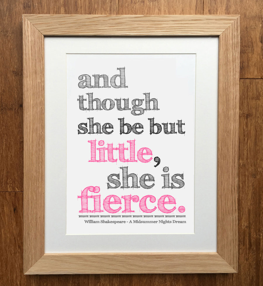 And Though She Be But Little, She Is Fierce Print