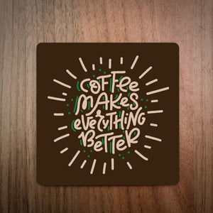 Coffee Makes Everything Better Coffee Coaster