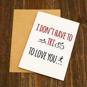 I Don't Have To Tri To Love You Triathlete Valentine's Card