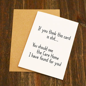 You Think This Card Is Shit You Should See The Care Home I've Found For You Card