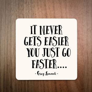 It Never Gets Easier You Just Go Faster Greg Lemond Bike Coaster