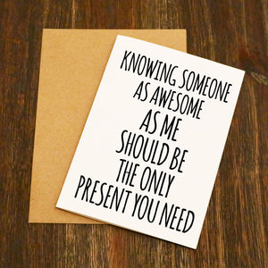 Knowing Someone As Awesome As Me Should Be The Only Present You Need Funny Birthday Card