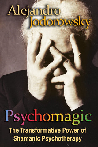 Psychomagic: The Transformative Power of Shamanic Psychotherapy`