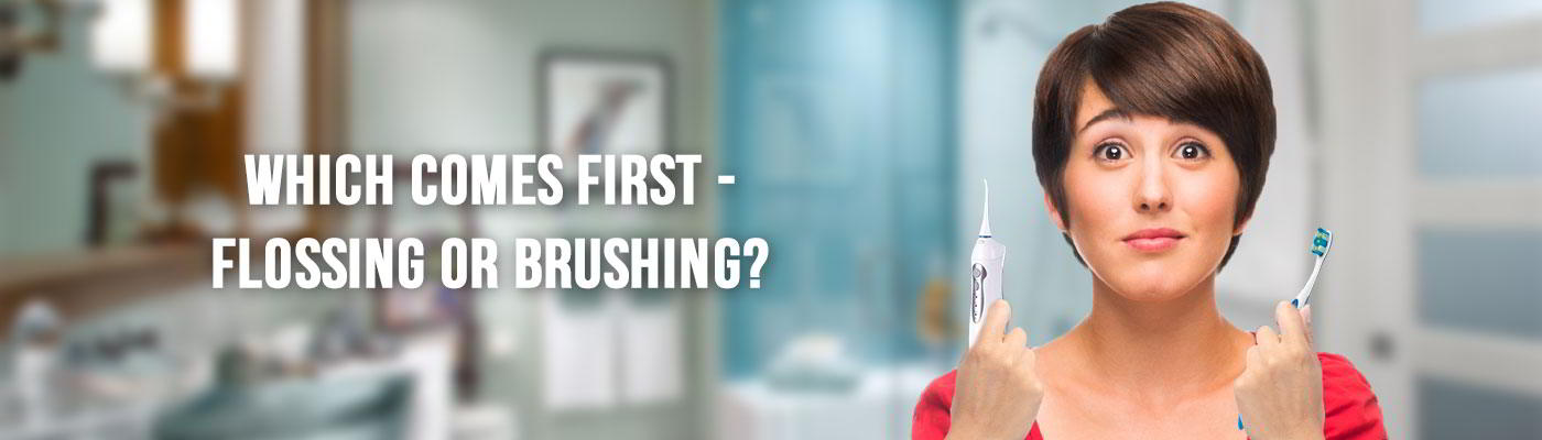 BRUSHING OR FLOSSING – WHICH SHOULD COME FIRST?