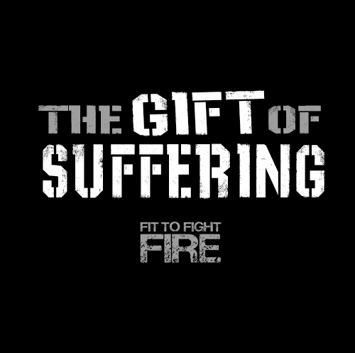 The Gift of Suffering - Fit to Fight Fire
